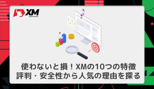 XMは使わないと損!人気の理由を10つの特徴・評判・安全性から探る!
